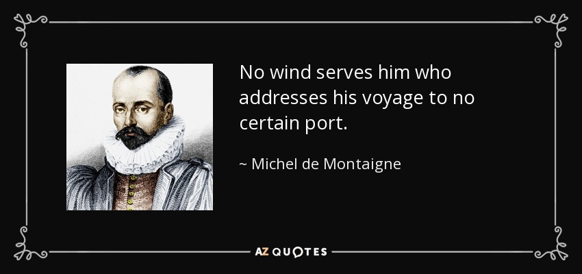 No wind serves him who addresses his voyage to no certain port. - Michel de Montaigne