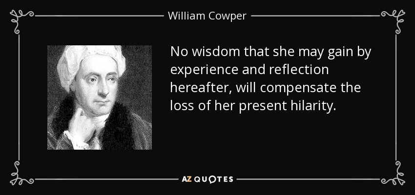 No wisdom that she may gain by experience and reflection hereafter, will compensate the loss of her present hilarity. - William Cowper
