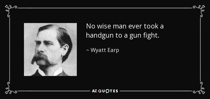 No wise man ever took a handgun to a gun fight. - Wyatt Earp