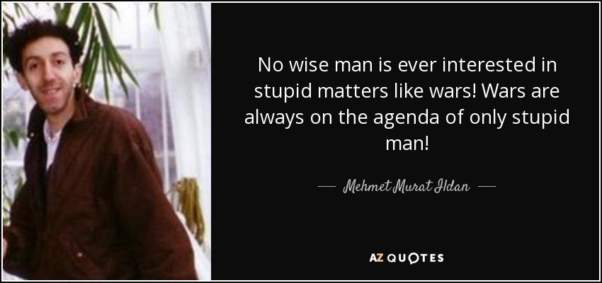 No wise man is ever interested in stupid matters like wars! Wars are always on the agenda of only stupid man! - Mehmet Murat Ildan