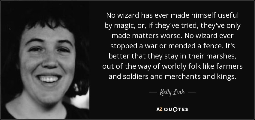 No wizard has ever made himself useful by magic, or, if they've tried, they've only made matters worse. No wizard ever stopped a war or mended a fence. It's better that they stay in their marshes, out of the way of worldly folk like farmers and soldiers and merchants and kings. - Kelly Link