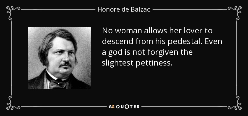 No woman allows her lover to descend from his pedestal. Even a god is not forgiven the slightest pettiness. - Honore de Balzac