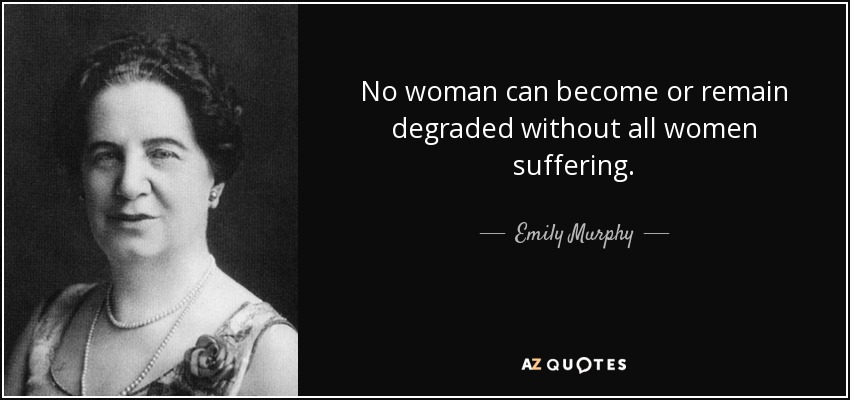 No woman can become or remain degraded without all women suffering. - Emily Murphy