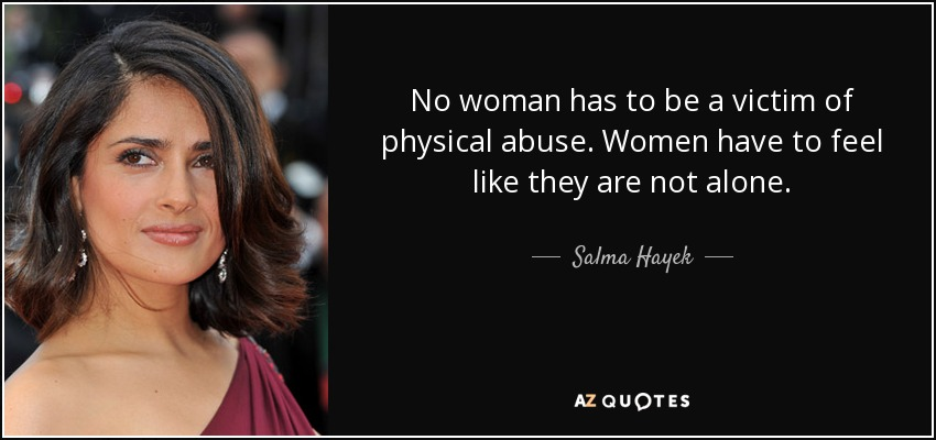 No woman has to be a victim of physical abuse. Women have to feel like they are not alone. - Salma Hayek