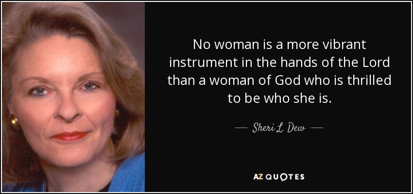 No woman is a more vibrant instrument in the hands of the Lord than a woman of God who is thrilled to be who she is. - Sheri L. Dew