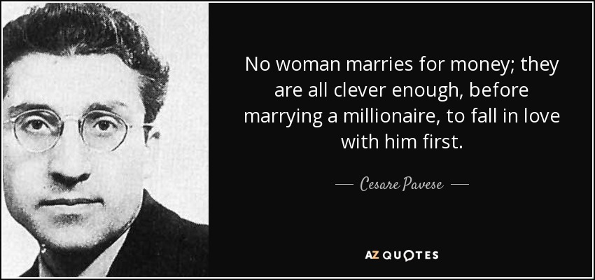 No woman marries for money; they are all clever enough, before marrying a millionaire, to fall in love with him first. - Cesare Pavese