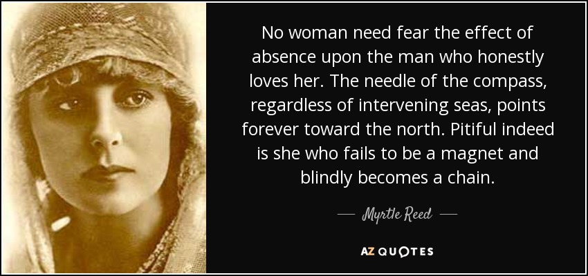 No woman need fear the effect of absence upon the man who honestly loves her. The needle of the compass, regardless of intervening seas, points forever toward the north. Pitiful indeed is she who fails to be a magnet and blindly becomes a chain. - Myrtle Reed