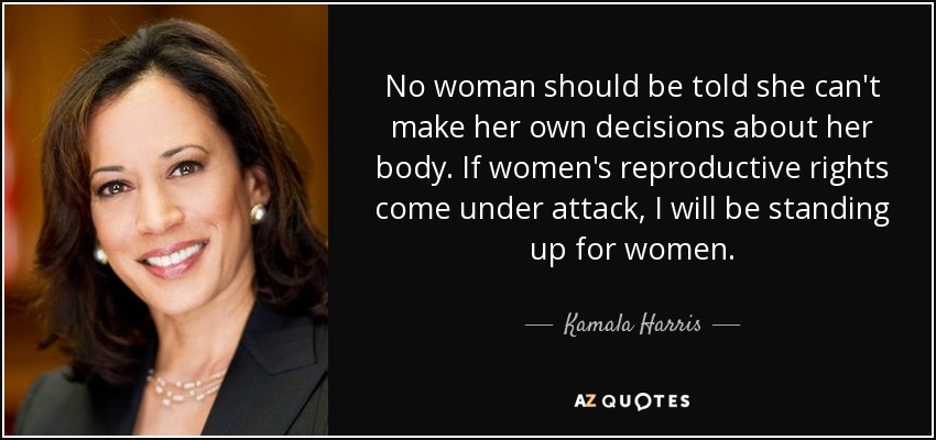 No woman should be told she can't make her own decisions about her body. If women's reproductive rights come under attack, I will be standing up for women. - Kamala Harris