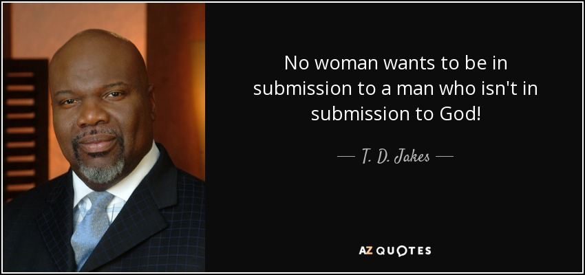No woman wants to be in submission to a man who isn't in submission to God! - T. D. Jakes