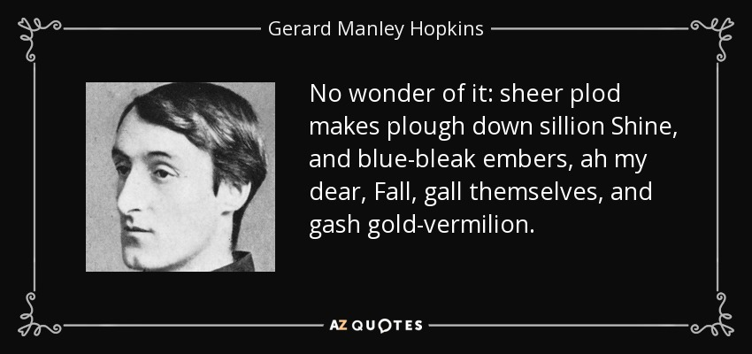 No wonder of it: sheer plod makes plough down sillion Shine, and blue-bleak embers, ah my dear, Fall, gall themselves, and gash gold-vermilion. - Gerard Manley Hopkins
