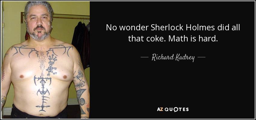 No wonder Sherlock Holmes did all that coke. Math is hard. - Richard Kadrey