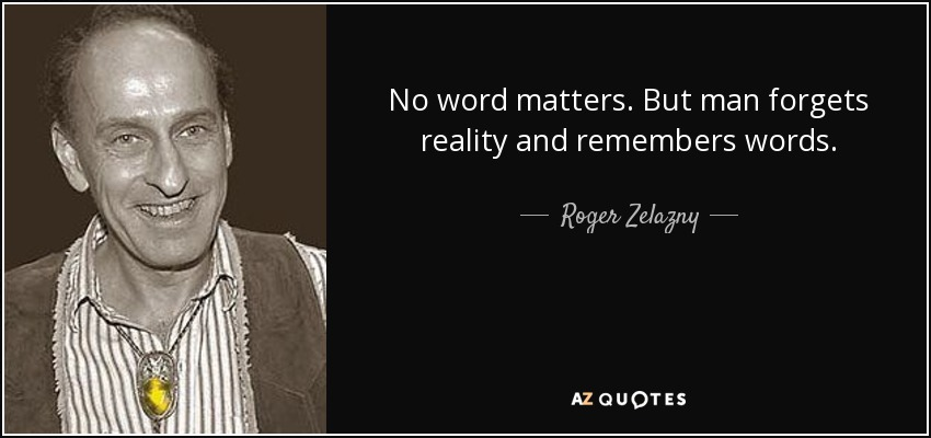 No word matters. But man forgets reality and remembers words. - Roger Zelazny