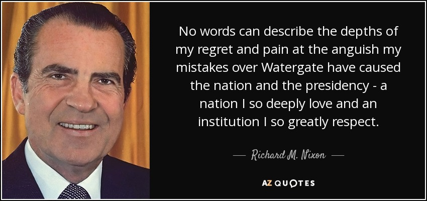 No words can describe the depths of my regret and pain at the anguish my mistakes over Watergate have caused the nation and the presidency - a nation I so deeply love and an institution I so greatly respect. - Richard M. Nixon