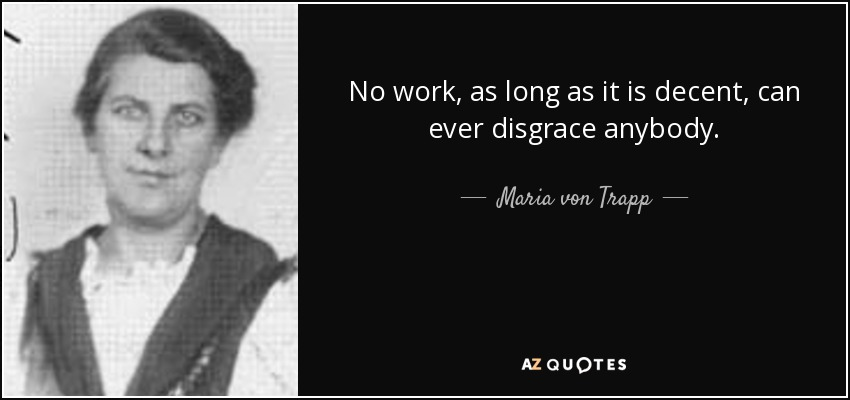 No work, as long as it is decent, can ever disgrace anybody. - Maria von Trapp