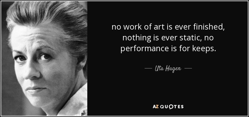 no work of art is ever finished, nothing is ever static, no performance is for keeps. - Uta Hagen