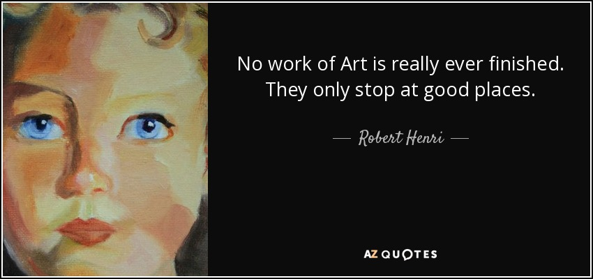 No work of Art is really ever finished. They only stop at good places. - Robert Henri