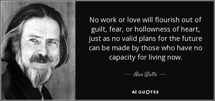 No work or love will flourish out of guilt, fear, or hollowness of heart, just as no valid plans for the future can be made by those who have no capacity for living now. - Alan Watts