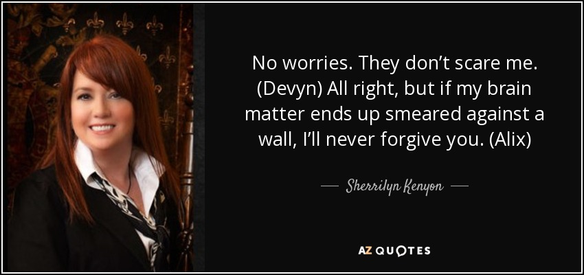 No worries. They don't scare me. (Devyn) All right, but if my brain matter ends up smeared against a wall, I'll never forgive you. (Alix) - Sherrilyn Kenyon