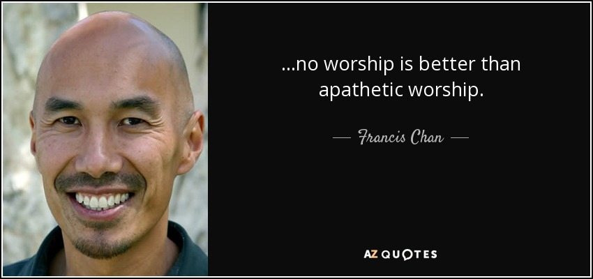 ...no worship is better than apathetic worship. - Francis Chan