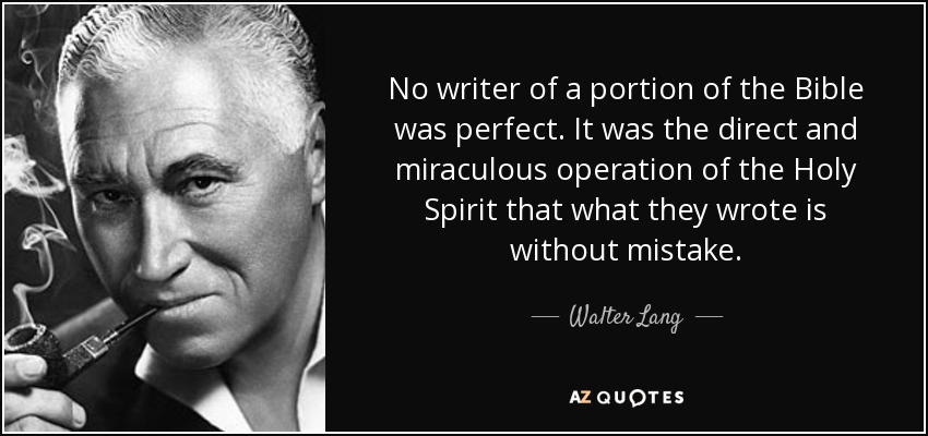 No writer of a portion of the Bible was perfect. It was the direct and miraculous operation of the Holy Spirit that what they wrote is without mistake. - Walter Lang