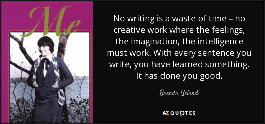 No writing is a waste of time – no creative work where the feelings, the imagination, the intelligence must work. With every sentence you write, you have learned something. It has done you good. - Brenda Ueland
