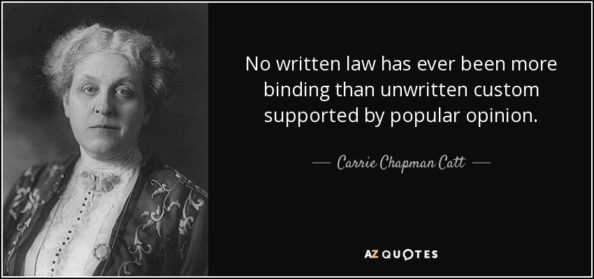 No written law has ever been more binding than unwritten custom supported by popular opinion. - Carrie Chapman Catt