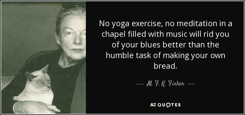 No yoga exercise, no meditation in a chapel filled with music will rid you of your blues better than the humble task of making your own bread. - M. F. K. Fisher