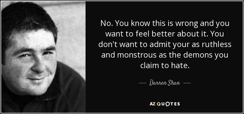 No. You know this is wrong and you want to feel better about it. You don't want to admit your as ruthless and monstrous as the demons you claim to hate. - Darren Shan