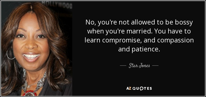 No, you're not allowed to be bossy when you're married. You have to learn compromise, and compassion and patience. - Star Jones