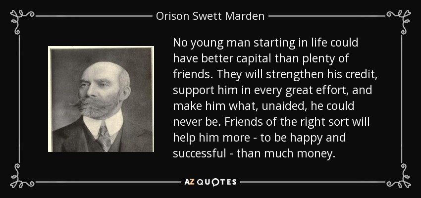 No young man starting in life could have better capital than plenty of friends. They will strengthen his credit, support him in every great effort, and make him what, unaided, he could never be. Friends of the right sort will help him more - to be happy and successful - than much money. - Orison Swett Marden