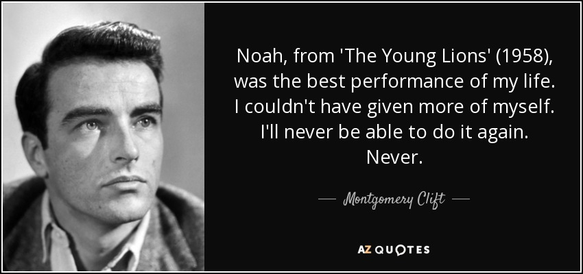 Noah, from 'The Young Lions' (1958), was the best performance of my life. I couldn't have given more of myself. I'll never be able to do it again. Never. - Montgomery Clift