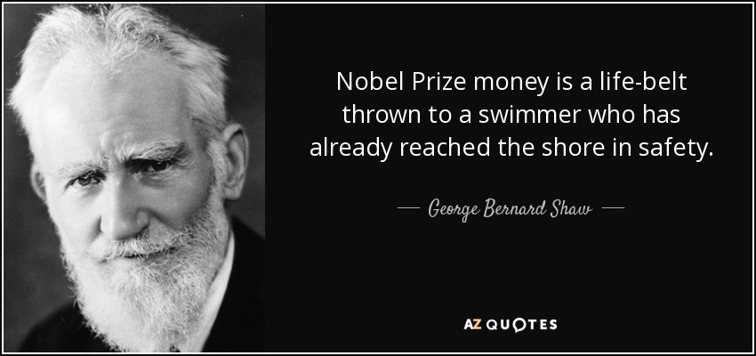 Nobel Prize money is a life-belt thrown to a swimmer who has already reached the shore in safety. - George Bernard Shaw