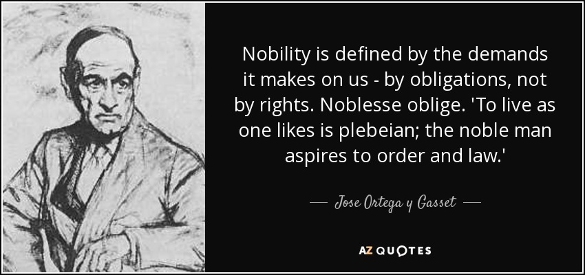 Nobility is defined by the demands it makes on us - by obligations, not by rights. Noblesse oblige. 'To live as one likes is plebeian; the noble man aspires to order and law.' - Jose Ortega y Gasset
