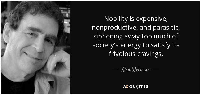 Nobility is expensive, nonproductive, and parasitic, siphoning away too much of society's energy to satisfy its frivolous cravings. - Alan Weisman