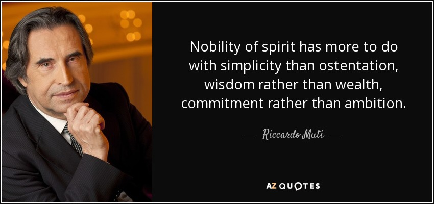Nobility of spirit has more to do with simplicity than ostentation, wisdom rather than wealth, commitment rather than ambition. - Riccardo Muti
