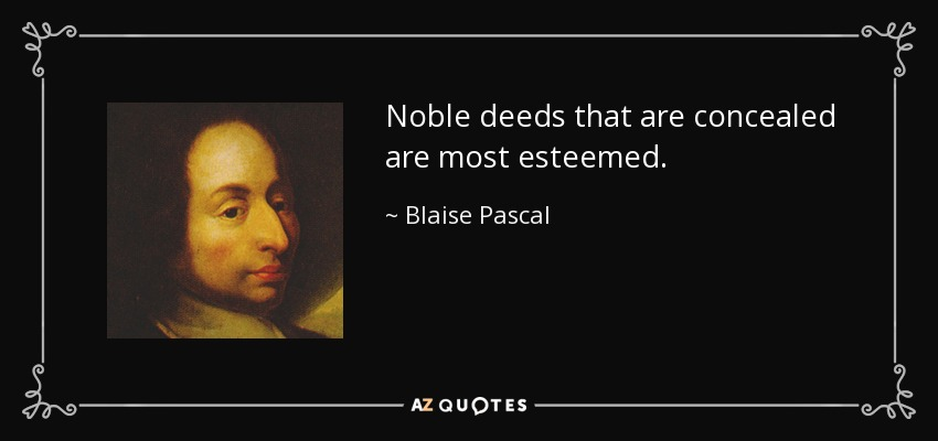 Noble deeds that are concealed are most esteemed. - Blaise Pascal