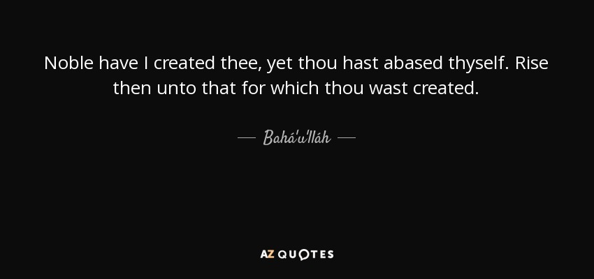 Noble have I created thee, yet thou hast abased thyself. Rise then unto that for which thou wast created. - Bahá'u'lláh