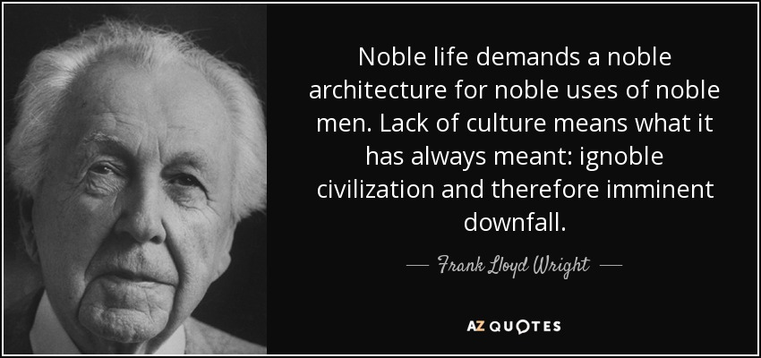 Noble life demands a noble architecture for noble uses of noble men. Lack of culture means what it has always meant: ignoble civilization and therefore imminent downfall. - Frank Lloyd Wright