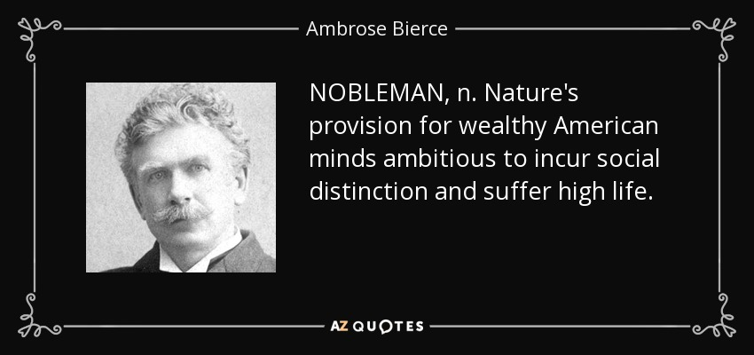 NOBLEMAN, n. Nature's provision for wealthy American minds ambitious to incur social distinction and suffer high life. - Ambrose Bierce
