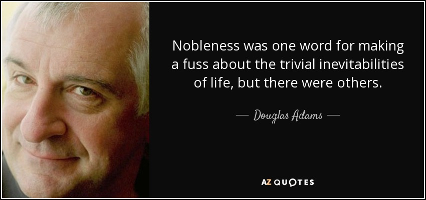 Nobleness was one word for making a fuss about the trivial inevitabilities of life, but there were others. - Douglas Adams