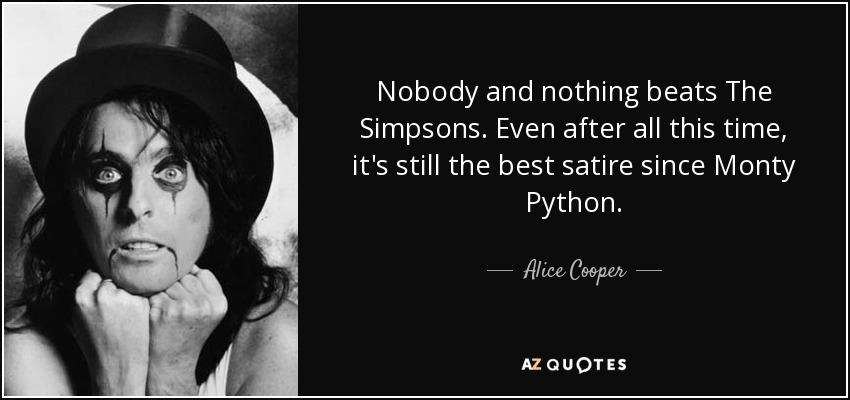 Nobody and nothing beats The Simpsons. Even after all this time, it's still the best satire since Monty Python. - Alice Cooper