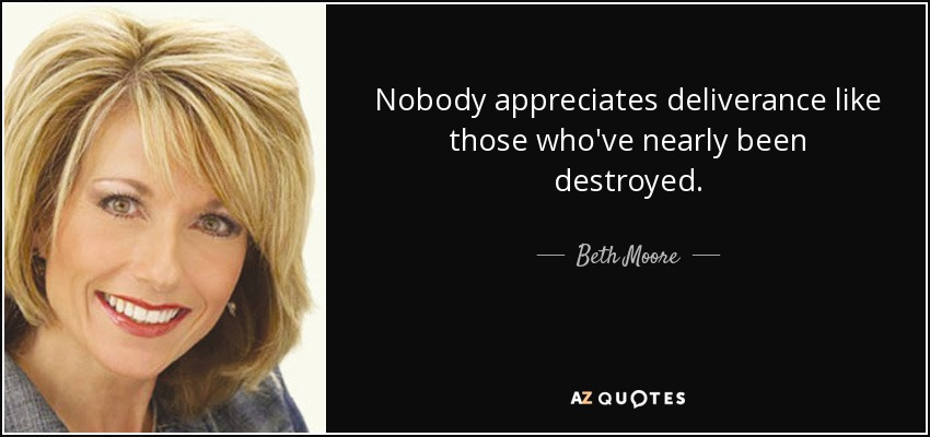 Nobody appreciates deliverance like those who've nearly been destroyed. - Beth Moore