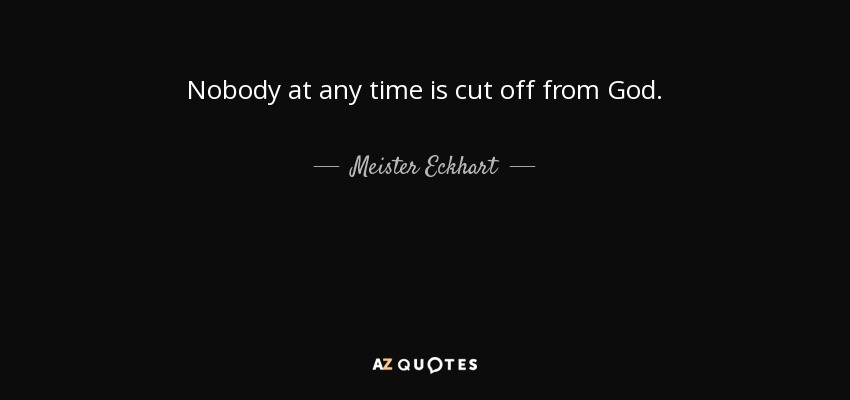 Nobody at any time is cut off from God. - Meister Eckhart