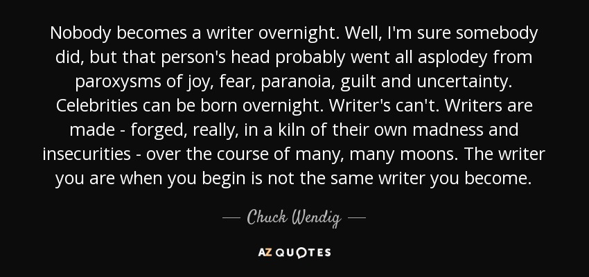 Nobody becomes a writer overnight. Well, I'm sure somebody did, but that person's head probably went all asplodey from paroxysms of joy, fear, paranoia, guilt and uncertainty. Celebrities can be born overnight. Writer's can't. Writers are made - forged, really, in a kiln of their own madness and insecurities - over the course of many, many moons. The writer you are when you begin is not the same writer you become. - Chuck Wendig