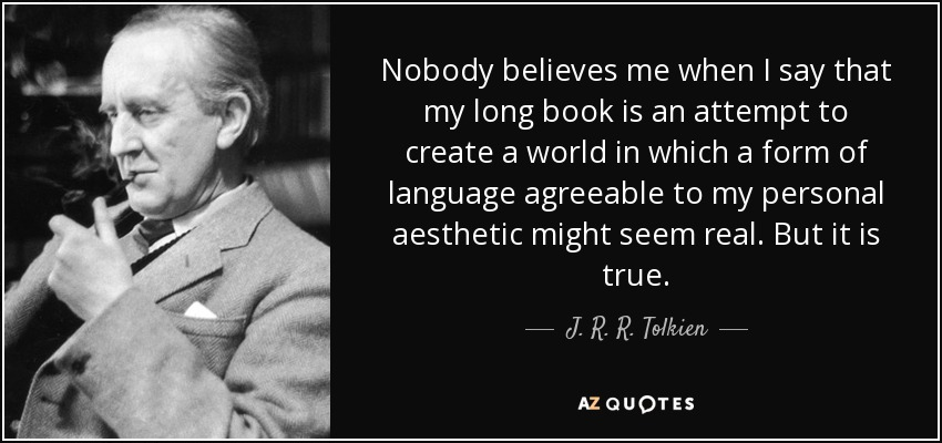 Nobody believes me when I say that my long book is an attempt to create a world in which a form of language agreeable to my personal aesthetic might seem real. But it is true. - J. R. R. Tolkien