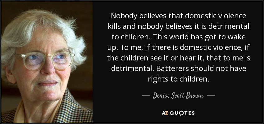 Nobody believes that domestic violence kills and nobody believes it is detrimental to children. This world has got to wake up. To me, if there is domestic violence, if the children see it or hear it, that to me is detrimental. Batterers should not have rights to children. - Denise Scott Brown
