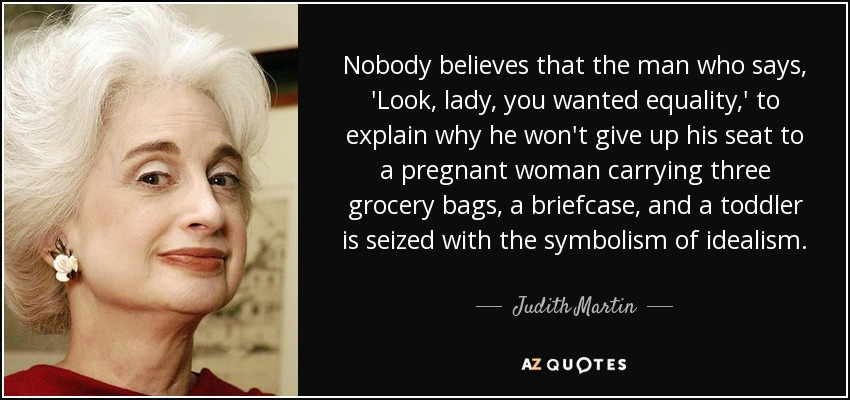 Nobody believes that the man who says, 'Look, lady, you wanted equality,' to explain why he won't give up his seat to a pregnant woman carrying three grocery bags, a briefcase, and a toddler is seized with the symbolism of idealism. - Judith Martin