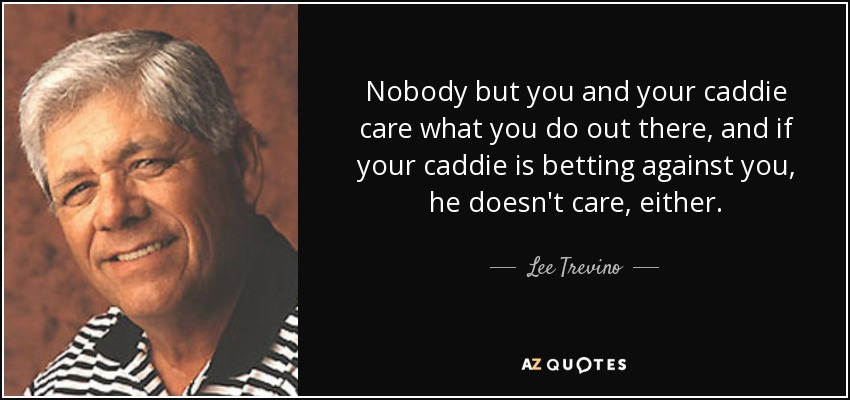 Nobody but you and your caddie care what you do out there, and if your caddie is betting against you, he doesn't care, either. - Lee Trevino