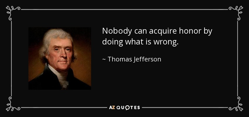 Nobody can acquire honor by doing what is wrong. - Thomas Jefferson