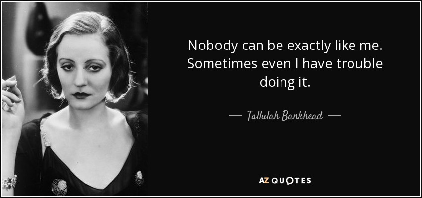 Nobody can be exactly like me. Sometimes even I have trouble doing it. - Tallulah Bankhead
